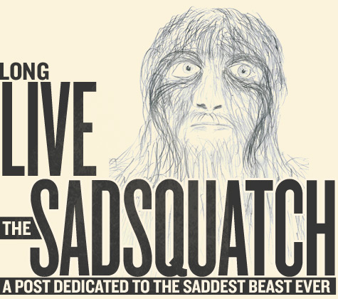 Long Live the Sadsquatch!